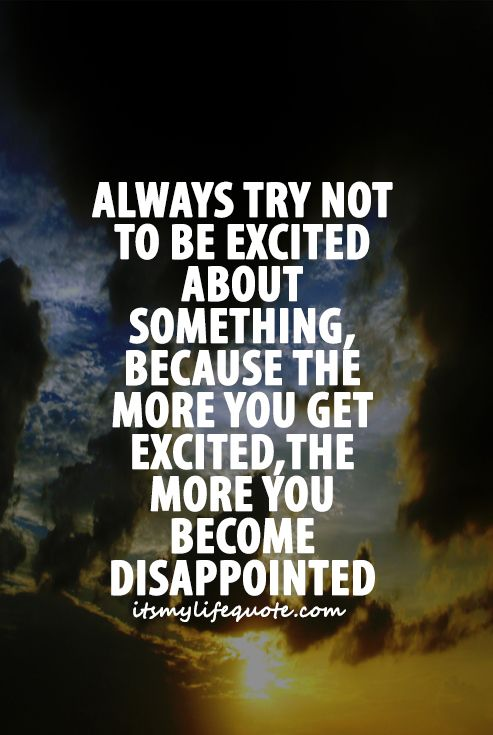 High Quality Always Try Not To Be Excited About Something Because The More You Get  Excited The More You Become Disappointed. #quotes #motivationalquotes