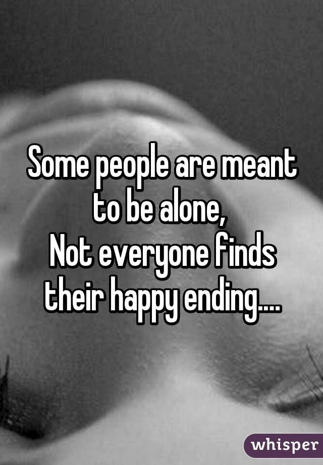 Some People Are Meant To Be Alone Not Everyone Finds Their Happy