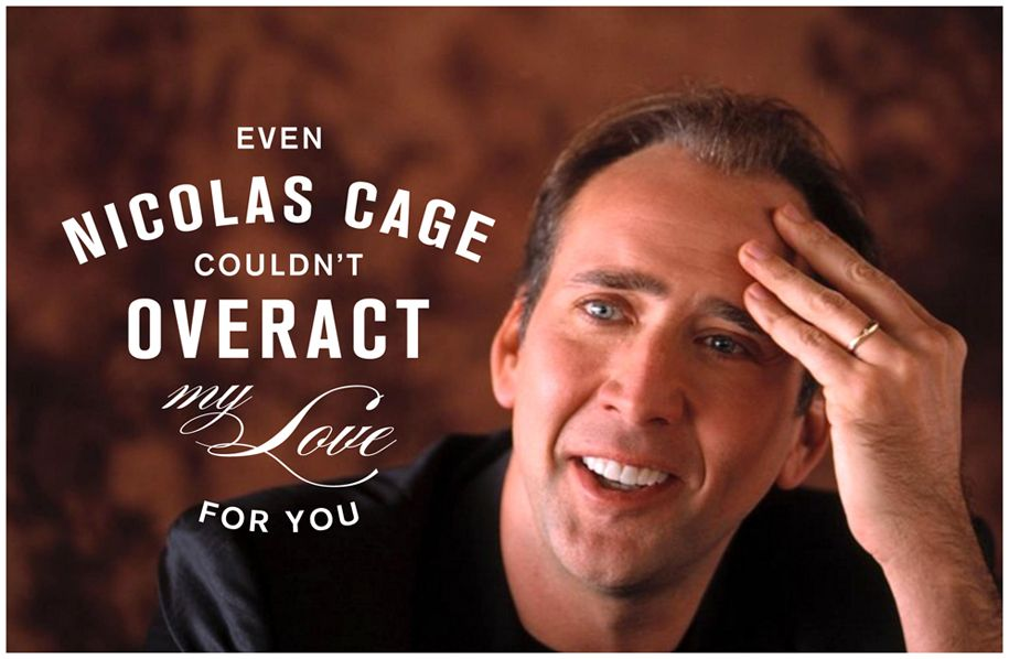 Even Nicolas Cage Couldn't Overact My Love For You