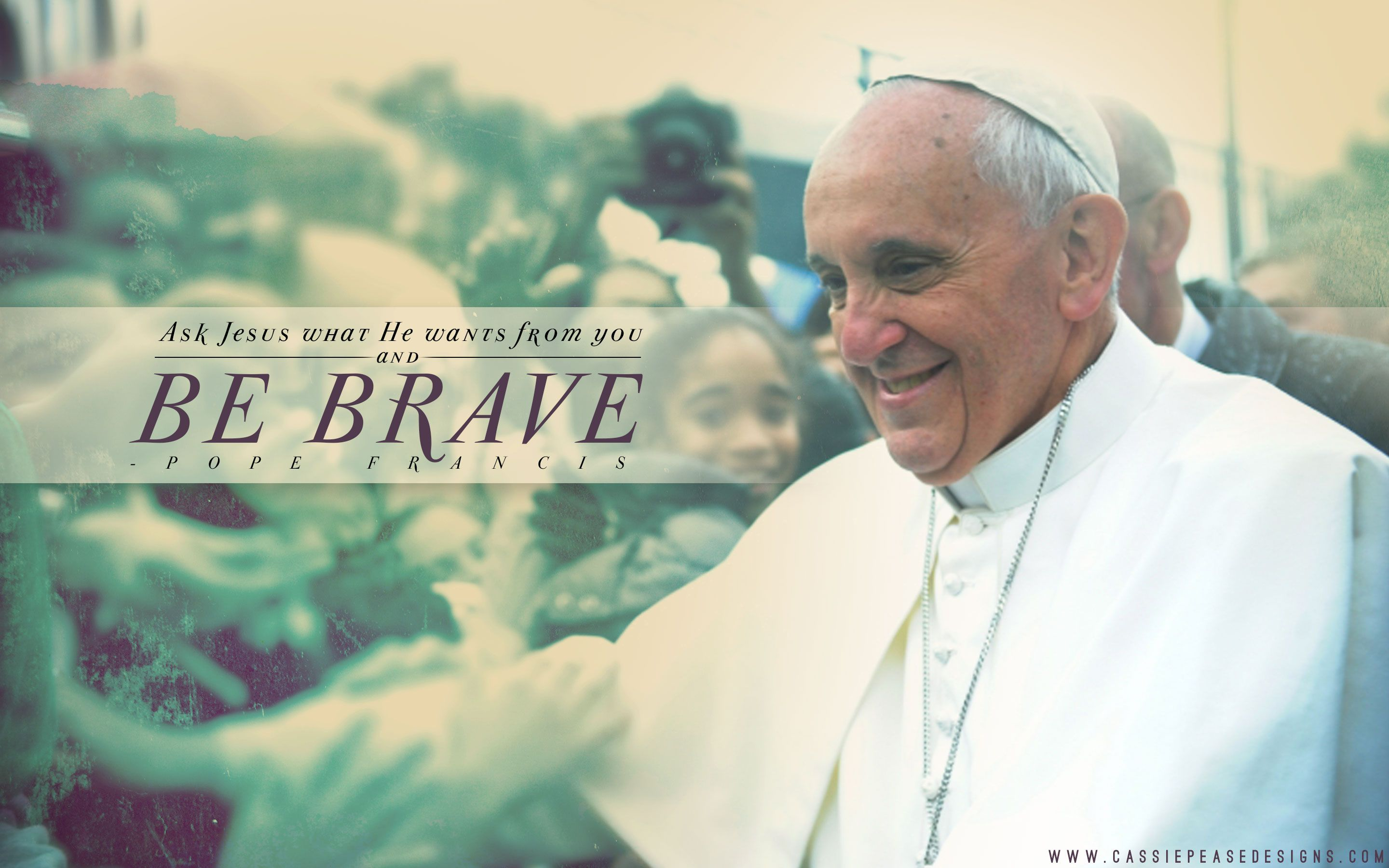 Pope Francis Be Brave Desktop Wallpaper Cassie Pease Designs Catholic All Year Pope Francis Catholic