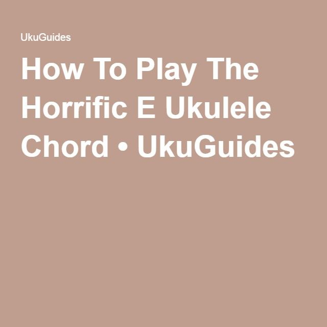How To Play The Horrific E Ukulele Chord • UkuGuides | Ukulele Lady ...