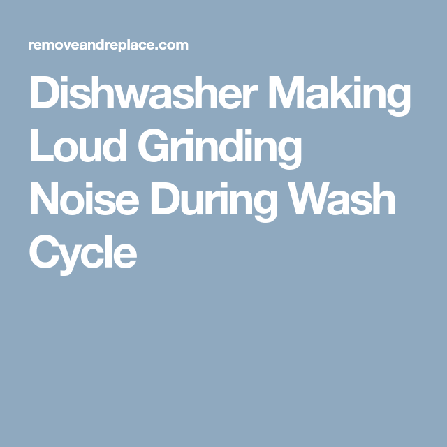 Dishwasher Making Loud Grinding Noise During Wash Cycle Dishwasher Wash Grind