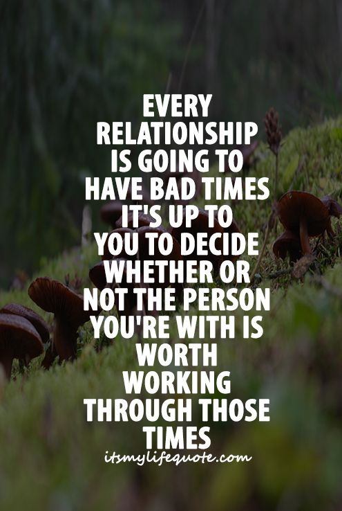 Every Relationship Is Going To Have Bad Times It S Up To You To Decide Whether Or Not The Person You Re Quality Quotes Relationship Quotes Inspirational Quotes