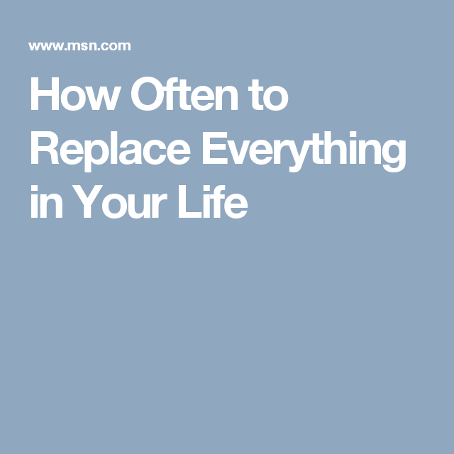 How Often to Replace Everything in Your Life
