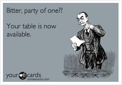 Bitter, party of one?? Your table is now available.