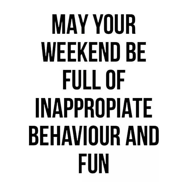 May Your Weekend Be Full Of Inappropriate Behaviour And Fun