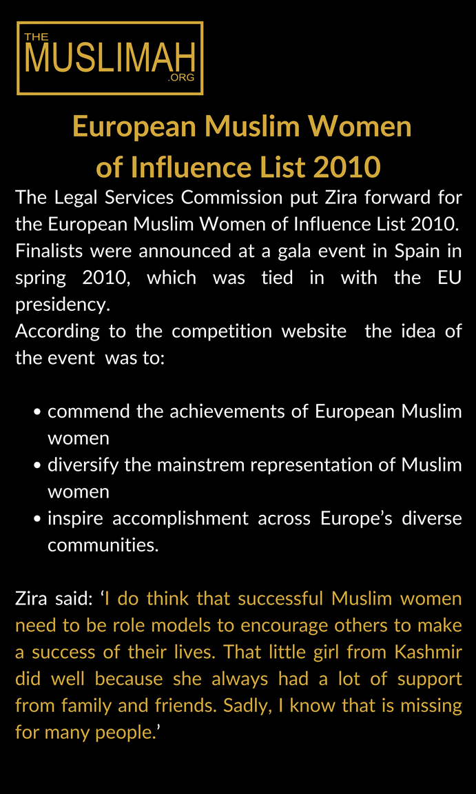 European Muslim Women of Influence List 2010  The Legal Services Commission had put Zira forward for the European Muslim Women of Influence List 2010. Finalists were announced at a gala event in Spain in spring 2010, which were tied in with the EU presidency. According to the competition website  the idea of the event  was to:  commend the achievements of European Muslim women diversify the mainstrem representation of Muslim women inspire accomplishment across Europe's diverse communities.  Zira said: 'I do think that successful Muslim women need to be role models to encourage others to make a success of their lives. That little girl from Kashmir did well because she always had a lot of support from family and friends. Sadly, I know that is missing for many people.'