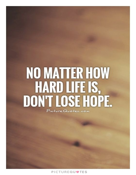 No Matter How Hard Life Is Dont Lose Hope Inspirational Quotes On