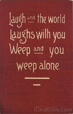 Laugh And The World Laughs With You Have Some Great Friends And Hopefully They Will Be Weeping Along Side Of You So Yo Words Of Hope Old Quotes Comedy Quotes