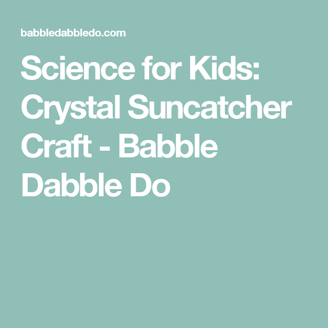 Science for Kids: Crystal Suncatcher Craft - Babble Dabble Do