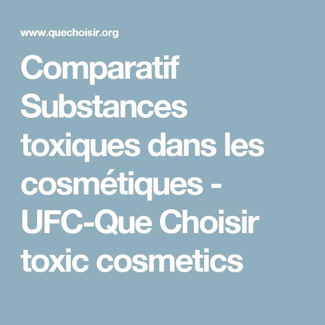 Comparatif Substances Toxiques Dans Les Cosmetiques Ufc Que Choisir Toxic Cosmetics Health Beauty Health Beauty