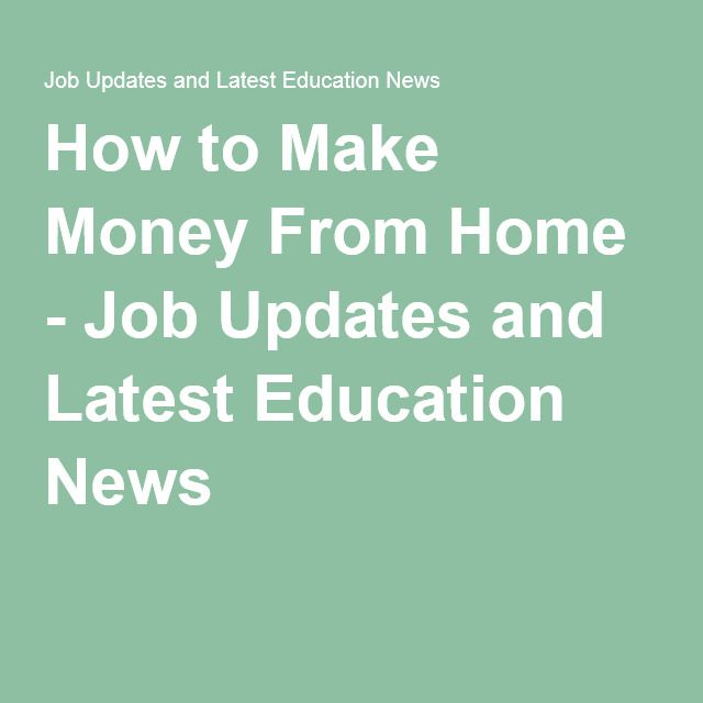 How to Make Money From Home - Job Updates and Latest Education News