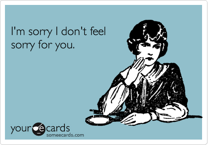 I M Sorry I Don T Feel Sorry For You Feeling Sorry For Yourself Funny Quotes Ironic