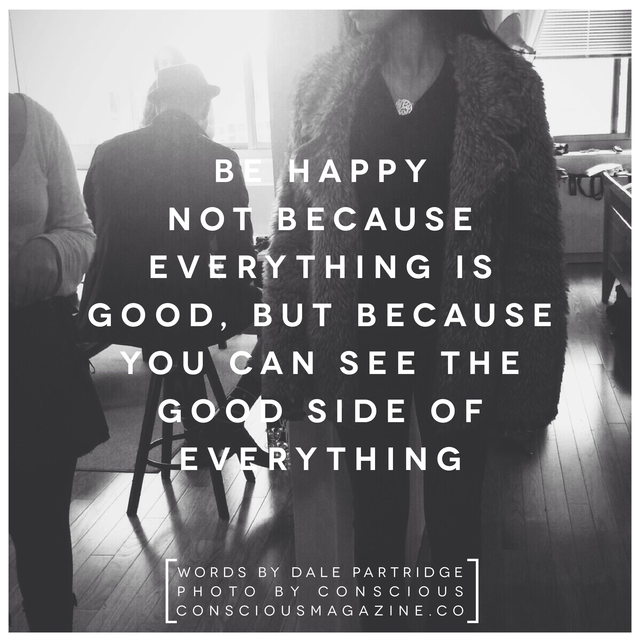 """""""Be happy not because everything is good, but because you can see the good side of everything"""" -Dale Partridge, Founder of Sevenly #ConsciousDaily"""