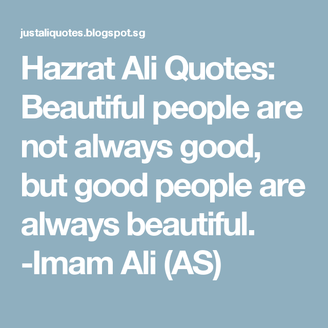 Hazrat Ali Quotes: Beautiful people are not always good, but good people are always beautiful. -Imam Ali (AS)