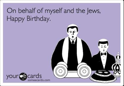 On Behalf Of Myself And The Jews Happy Birthday