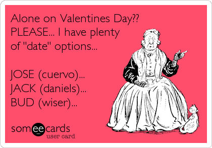 Funny Valentine S Day Ecard Alone On Valentines Day Please I Have Plenty Of Date Options Jose Cuervo Jack Dani Ecards Funny Funny Quotes Humor