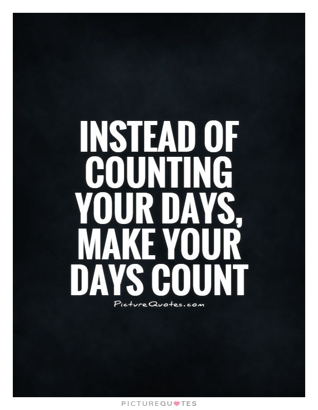 Instead of counting your days, make your days count. Picture
