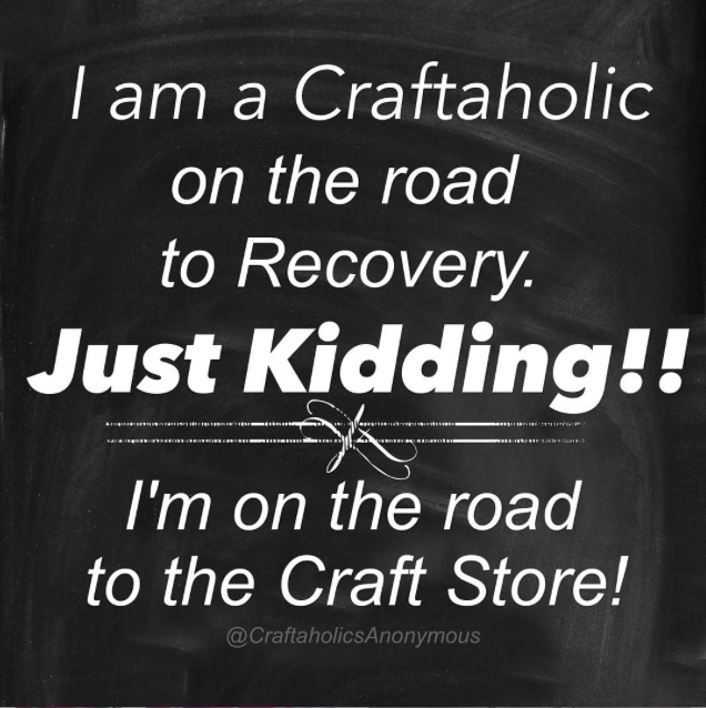 Craftaholics Anonymous Funny Crafting Memes Craft Quotes Craft Memes Sewing Quotes