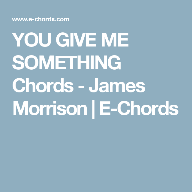 YOU GIVE ME SOMETHING Chords - James Morrison | E-Chords | Guitar ...