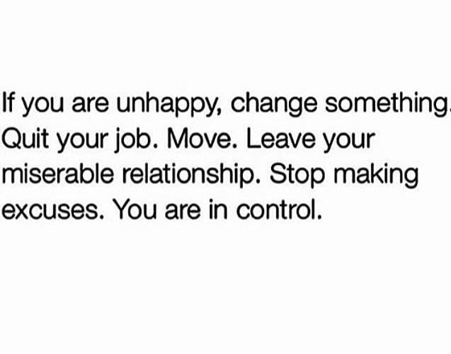 If You Are Unhappy, Change Something. Quit Your Job. Leave Your Miserable  Relationship. Stop Making Excuses. You Are In Control.