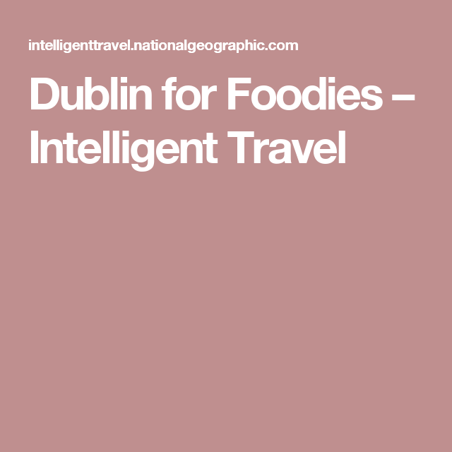 Dublin for Foodies – Intelligent Travel