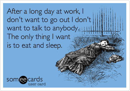 After a long day at work, I don't want to go out I don't want to