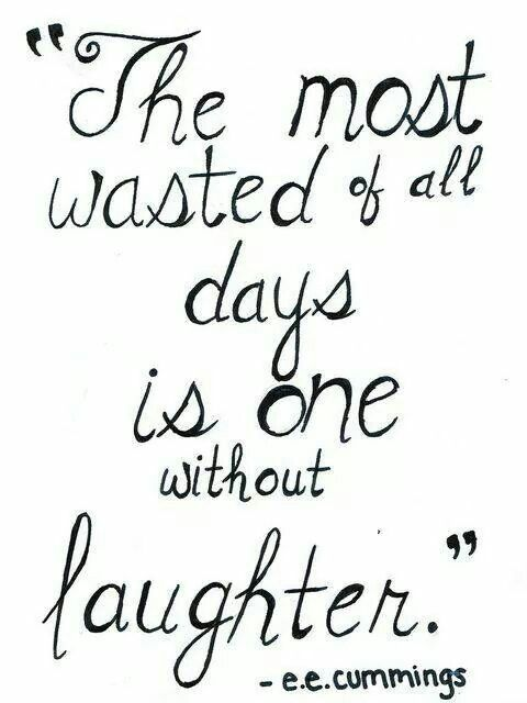 The most wasted of all days is one without laughter - e e cumming