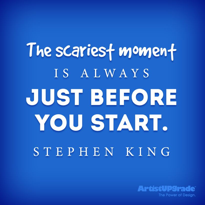"""""""The scariest moment is always just before you start."""" — Stephen King"""