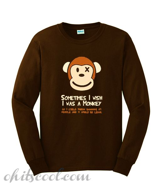 35ce068b7a7e Sometimes I Wish I was a Monkey Sweatshirt  cheaptees  cheaphoodie   cheapshirt  dailytshirt  shirt  comfort  clothes  bestclothes   trendingclothes ...