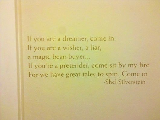 If you are a dreamer, come in. If you are a wisher, a liar, a magic bean buyer.....If you're a pretender, come sit by the fire for we have great tales to spin, Come in.  -Shel Silverstein