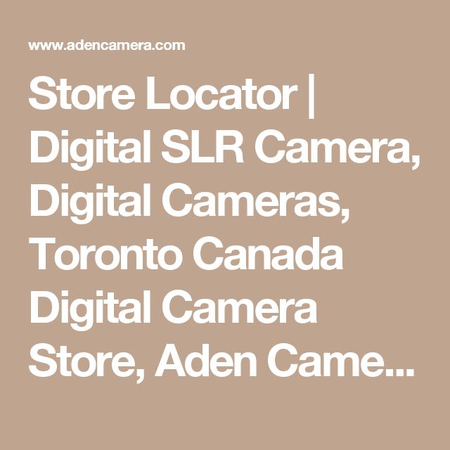 Store Locator | Digital SLR Camera, Digital Cameras, Toronto Canada Digital Camera Store, Aden Camera