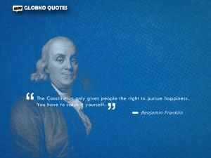 Constitution only gives people the right to pursue happiness. You have to catch it yourself.
