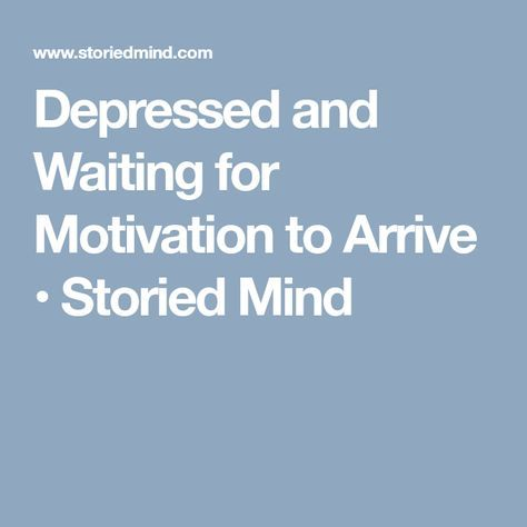 Depressed and Waiting for Motivation to Arrive • Storied Mind