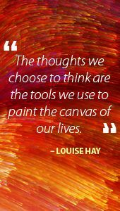 """Image result for """"The thoughts we choose to think are the tools we use to paint the canvas of our lives."""" ~Louise Hay"""