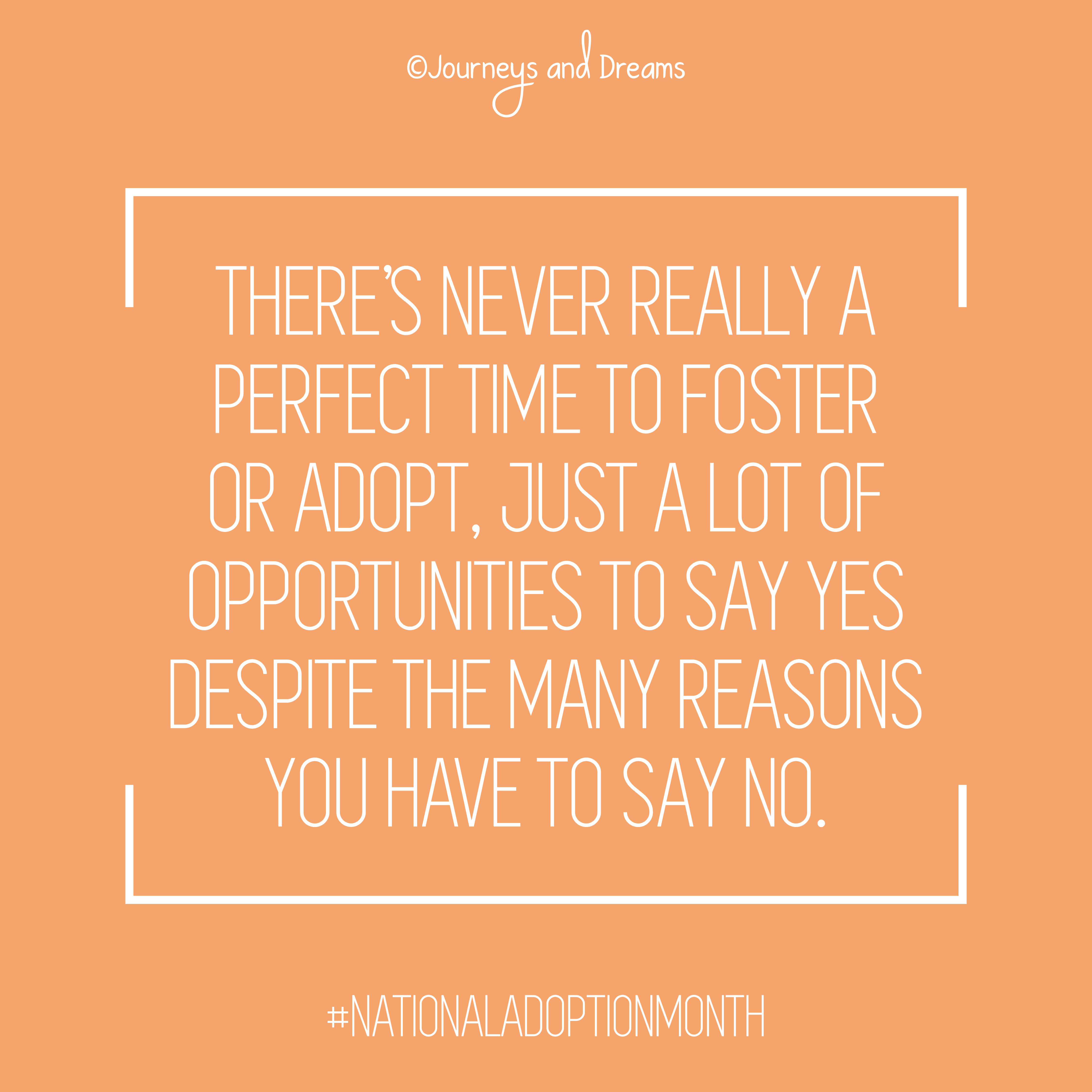 Adoption Quotes   Foster Care Quotes   National Adoption Month   National Adoption Day   Adoption Day   Gotcha Day   Adoption   Foster Care   Adoption Blog   Foster Care Blog   Adoption Binder   Adoption Paperwork   Home Study   Adoption Organization   Planner   Printable    Journeys And Dreams     There's never really a perfect time to foster or adopt.  Just a lot of opportunities to say yes despite the many reasons i have to say no. #adoptionquotes