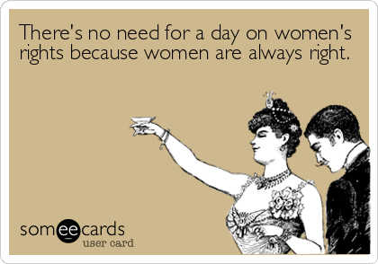 There S No Need For A Day On Women S Rights Because Women Are Always Right Rain Humor Funny Quotes Memes