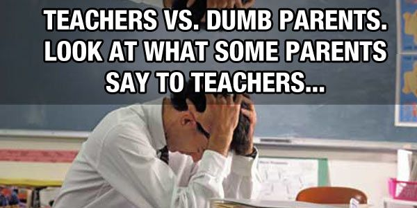 When Dumb Parents Complain To Teachers About Their Kids Teacher Quotes Funny Teacher Humor Dumb And Dumber