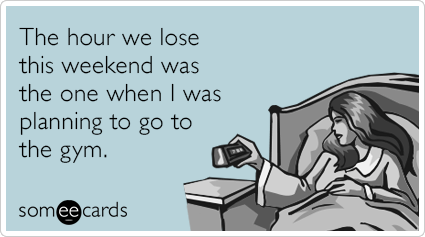 The Hour We Lose This Weekend Was The One When I Was Planning To Go To The Gym Ecards Funny Birthday Quotes For Me Birthday Cards Funny Ecard
