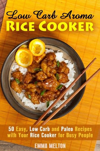 Low Carb Aroma Rice Cooker: 50 Easy, Low Carb and Paleo Recipes with Your Rice Cooker for Busy People. ebook by Emma Melton - Rakuten Kobo