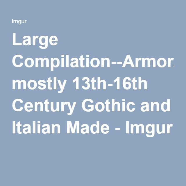 Large Compilation--Armor/Armour, mostly 13th-16th Century Gothic and Italian Made - Imgur