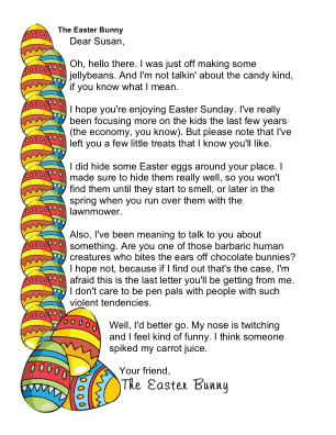 This is a funny letter from the Easter Bunny to a grownup or a much older child, as it jokes around about bunny poop, rotten eggs, and biting the ears off chocolate rabbits. Free to download and print