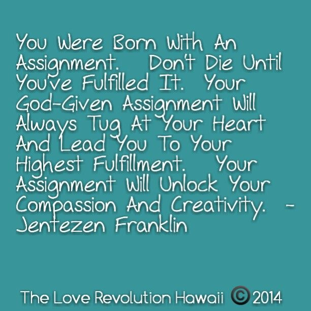 """You Were Born With An Assignment.   Don't Die Until You've Fulfilled It.  Your God-Given Assignment Will Always Tug At Your Heart And Lead You To Your Highest Fulfillment.   Your Assignment Will Unlock Your Compassion And Creativity.""  - Jentezen Franklin"