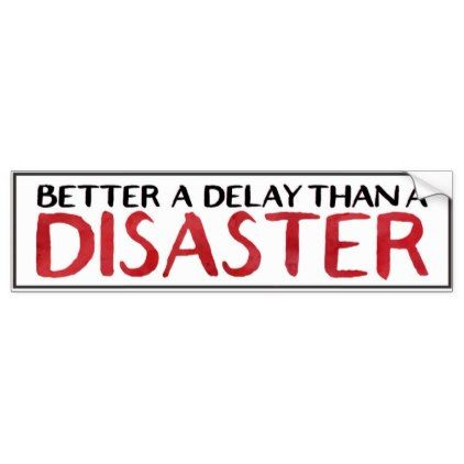 Better a delay than a disaster bumper sticker diy individual customized design unique ideas