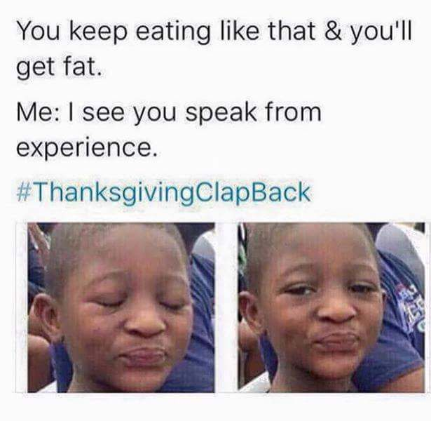 46 Thanksgiving Table Comebacks For Wrecking Annoying Family Members Really Funny Memes Crazy Funny Memes Funny Relatable Memes