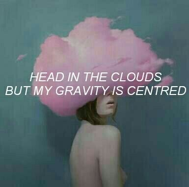 Head in the clouds but my gravitys centered meaning