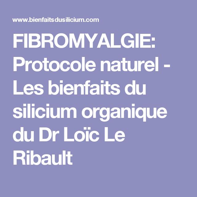 Fibromyalgie Protocole Naturel Les Bienfaits Du Silicium Organique Du Dr Loic Le Ribault Fibromyalgie Silicium Organique Comment Soigner