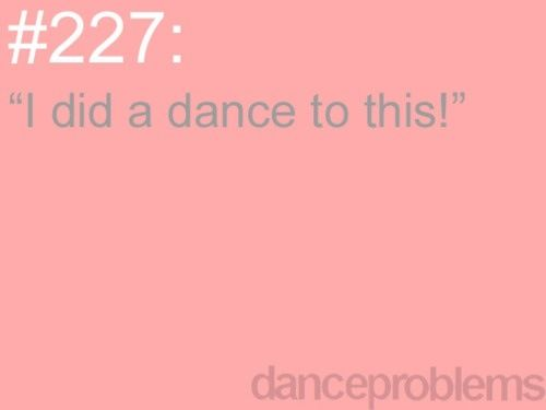 Every time I hear a song I've danced to before!