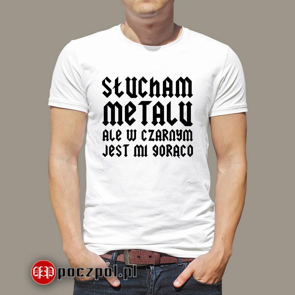 Slucham Metalu Ale W Czarnym Jest Mi Goraco Poczpol Pl Mens Graphic Tshirt T Shirt Mens Tops