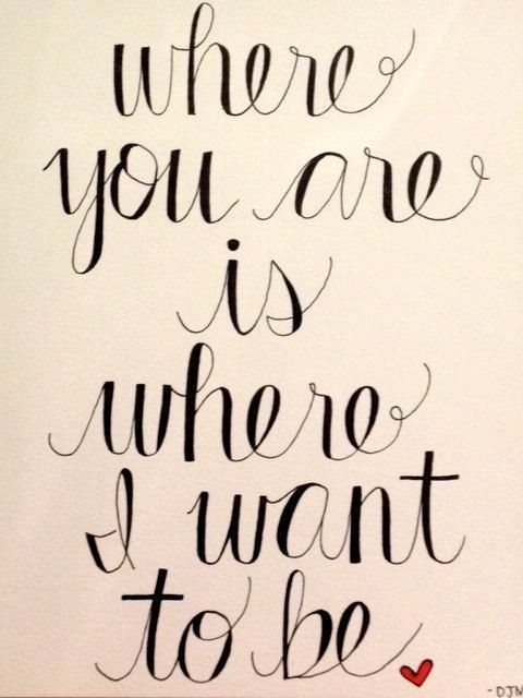 """Love quote idea  """"Where you are is where I want to be."""" {Co"""